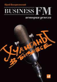 Воскресенский, Юрий  - Хулиганы в бизнесе: История успеха Business FM