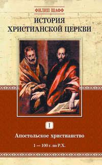 Шафф, Филип  - История христианской церкви. Том I. Апостольское христианство. 1-100 г. по Р. Х.