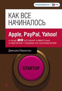 Ливингстон, Джессика  - Как все начиналось. Apple, PayPal, Yahoo!и еще 20 историй известных стартапов глазами их основателей