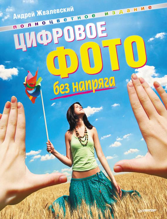 Андрей Жвалевский Цифровое фото без напряга жвалевский а в цифровое фото без напряга