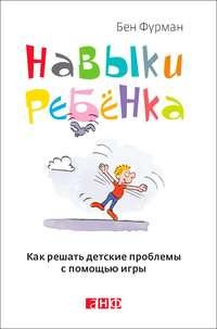 Фурман, Бен  - Навыки ребенка: Как решать детские проблемы с помощью игры