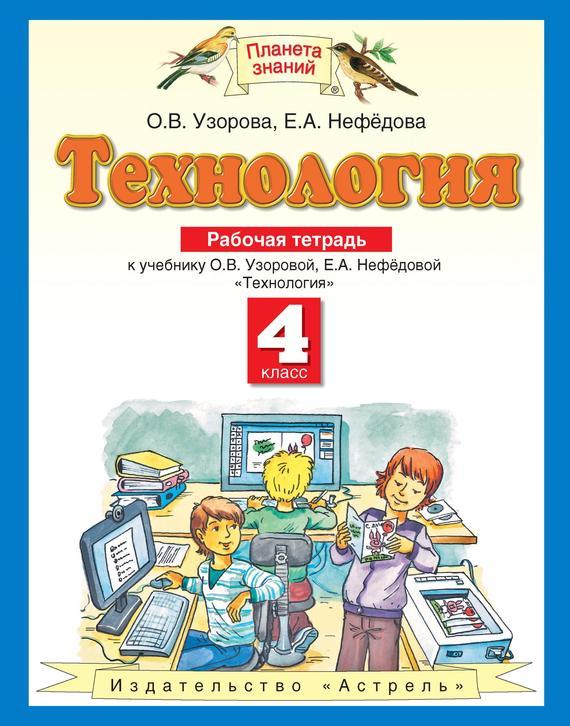 О. В. Узорова Технология. Рабочая тетрадь к учебнику О. В. Узоровой, Е. А. Нефёдовой «Технология». 4 класс технология 4 класс рабочая тетрадь