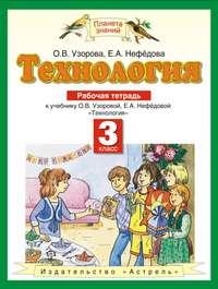 Узорова, О. В.  - Технология. Рабочая тетрадь к учебнику О. В. Узоровой, Е. А. Нефёдовой «Технология». 3 класс