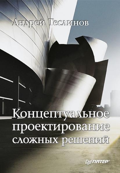 Андрей Георгиевич Теслинов Концептуальное проектирование сложных решений исаев р а секреты успешных банков бизнес процессы и технологии