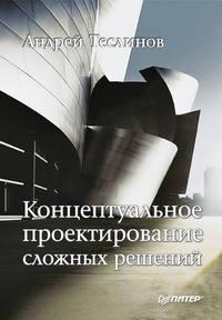 Теслинов, Андрей Георгиевич  - Концептуальное проектирование сложных решений