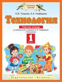 Узорова, О. В.  - Технология. Рабочая тетрадь к учебнику О. В. Узоровой, Е. А. Нефёдовой «Технология». 1 класс