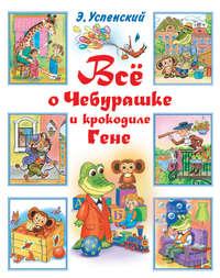 - Всё о Чебурашке и крокодиле Гене (сборник)