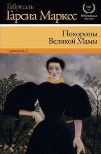 Маркес, Габриэль Гарсия  - Похороны Великой Мамы (сборник)