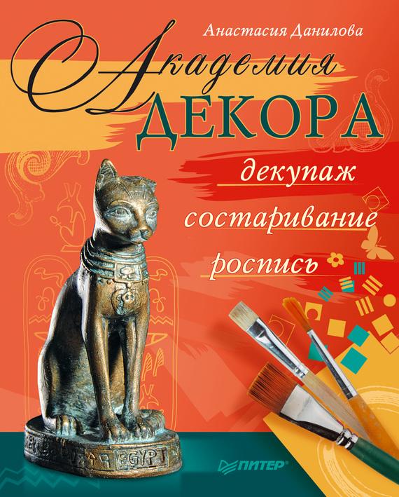 Анастасия Данилова Академия декора: декупаж, состаривание, роспись интерьер и декор