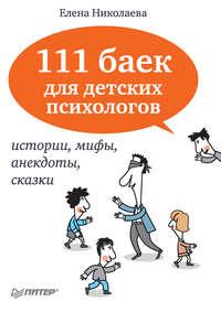 Николаева, Е. И.  - 111 баек для детских психологов