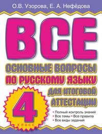 Узорова, О. В.  - Все основные вопросы по русскому языку для итоговой аттестации. 4 класс