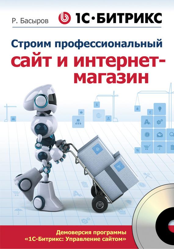 Роберт Басыров 1С-Битрикс: строим профессиональный сайт и интернет-магазин
