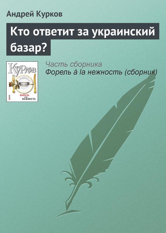 Андрей Курков Кто ответит за украинский базар? андрей курков кто ответит за украинский базар
