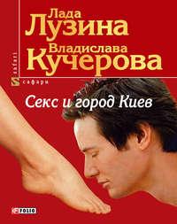 Кучерова, Владислава  - Секс и город Киев. 13 способов решить свои девичьи проблемы