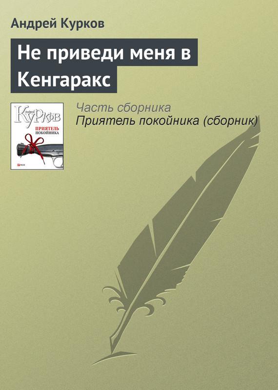 Скачать Андрей Курков бесплатно Не приведи меня в Кенгаракс