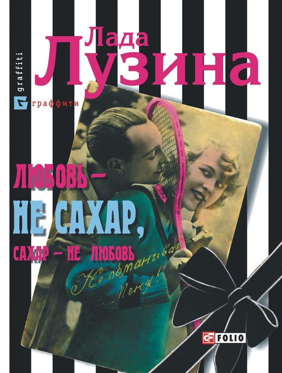 Лада Лузина - Любовь – не сахар, сахар – не любовь (сборник)