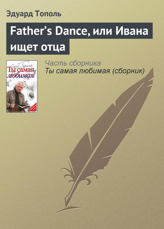 Эдуард Тополь Father's Dance, или Ивана ищет отца тополь эдуард владимирович 18 или последний аргумент