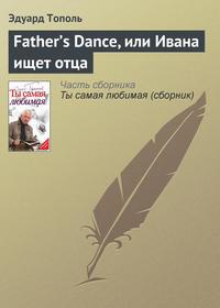 Тополь, Эдуард  - Father's Dance, или Ивана ищет отца