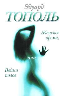 Эдуард Тополь - Женское время, или Война полов