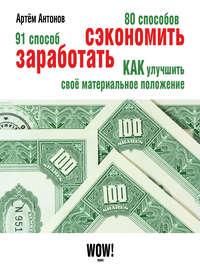 Антонов, Артём  - 80 способов сэкономить. 91 способ заработать