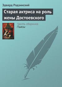 Радзинский, Эдвард  - Старая актриса на роль жены Достоевского