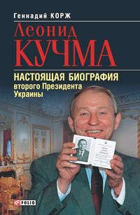Корж, Геннадий  - Леонид Кучма. Настоящая биография второго Президента Украины