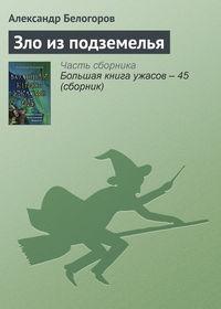 Белогоров, Александр  - Зло из подземелья