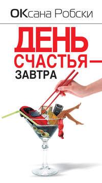 Робски, Оксана  - День счастья – завтра