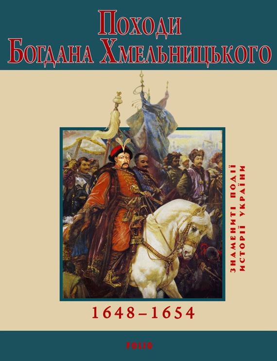 Юрій Сорока Походи Богдана Хмельницького. 1648–1654 юрій сорока дмитро байда вишневецький