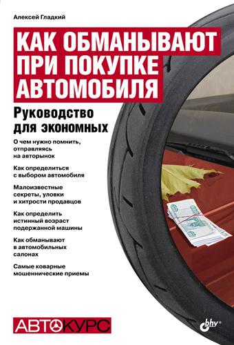 Алексей Гладкий Как обманывают при покупке автомобиля. Руководство для экономных как правильно произвести куплю продажу подержанного автомобиля