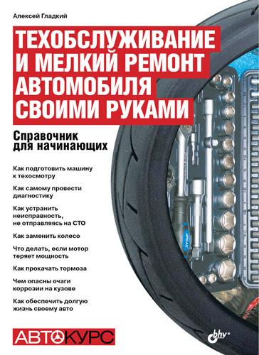 Алексей Гладкий - Техобслуживание и мелкий ремонт автомобиля своими руками. Справочник для начинающих