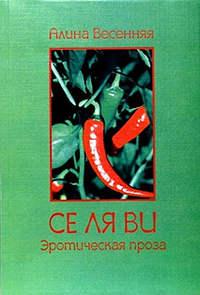 Весенняя, Алина  - Се ля ви: эротическая проза (сборник)