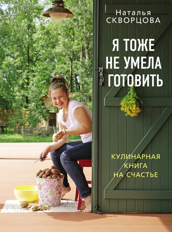 Н. В. Скворцова Я тоже не умела готовить. Кулинарная книга на счастье наталья перфилова я покупаю эту женщину