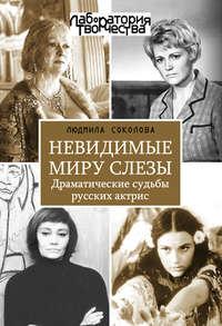 Соколова, Людмила  - Невидимые миру слезы. Драматические судьбы русских актрис