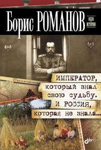 Б. С. Романов - Император, который знал свою судьбу. И Россия, которая не знала…