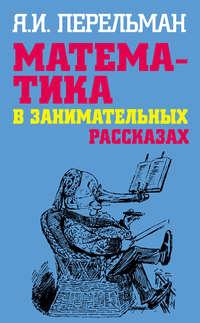 Перельман, Яков  - Математика в занимательных рассказах