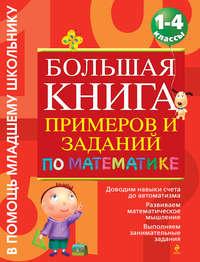 - Большая книга примеров и заданий по математике. 1-4 классы