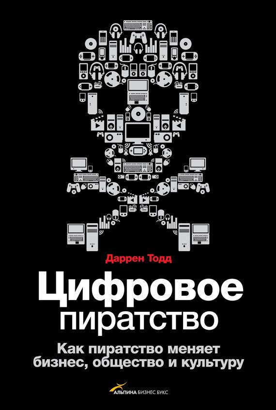 Даррен Тодд - Цифровое пиратство. Как пиратство меняет бизнес, общество и культуру (fb2) скачать книгу бесплатно