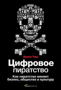 Тодд, Даррен  - Цифровое пиратство. Как пиратство меняет бизнес, общество и культуру