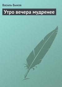 Быков, Василь  - Утро вечера мудренее