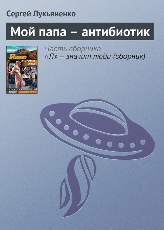 Обложка книги Мой папа – антибиотик, автор Лукьяненко, Сергей