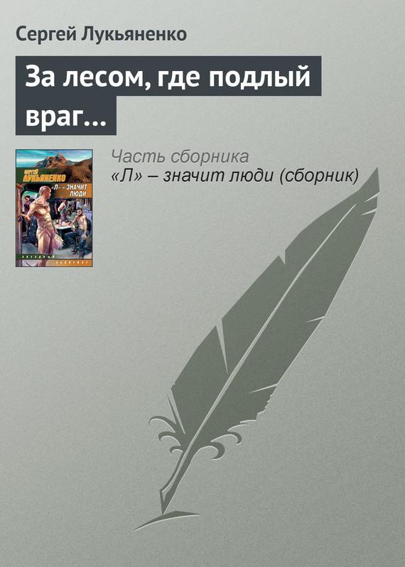 Сергей Лукьяненко За лесом, где подлый враг… сергей самаров честный враг – наполовину друг