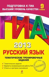 Бисеров, А. Ю.  - ГИА 2013. Русский язык. Тематические тренировочные задания. 9 класс