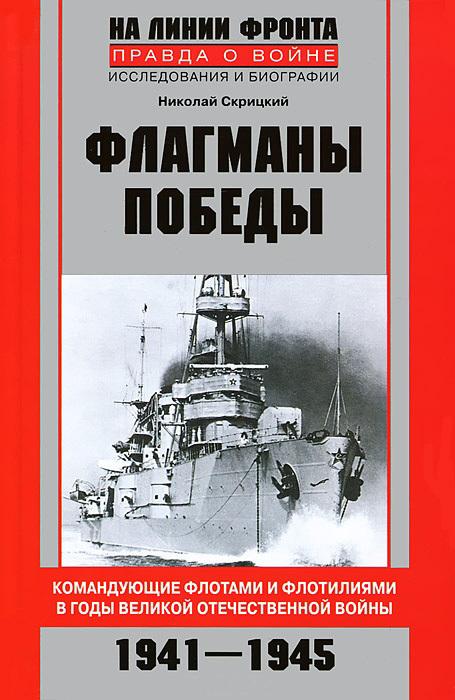 Николай Скрицкий - Флагманы Победы. Командующие флотами и флотилиями в годы Великой Отечественной войны 1941–1945