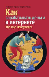 Рябых, Андрей  - Как зарабатывать деньги в интернете. The True Мoneymaker