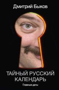 Быков, Дмитрий  - Тайный русский календарь. Главные даты