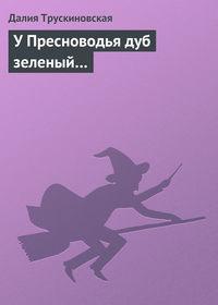 Трускиновская, Далия  - У Пресноводья дуб зеленый…