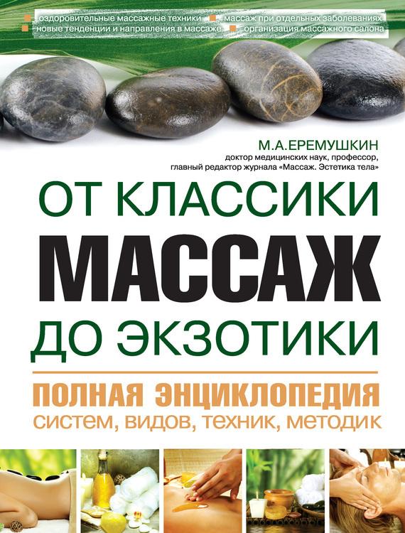 М. Еремушкин - Массаж от классики до экзотики. Полная энциклопедия систем, видов, техник, методик