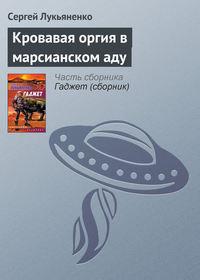 Лукьяненко, Сергей  - Кровавая оргия в марсианском аду