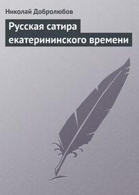 Добролюбов, Николай  - Русская сатира екатерининского времени